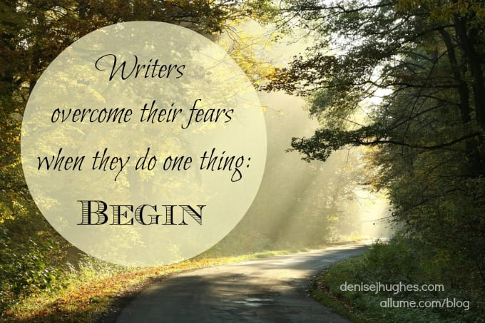 Writers overcome their fears when they do one thing: Begin