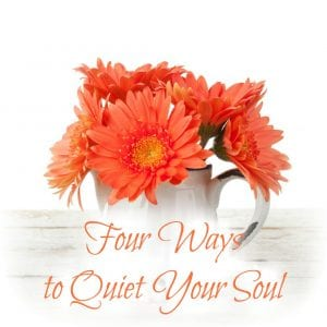 Four Ways to Quiet Your Soul